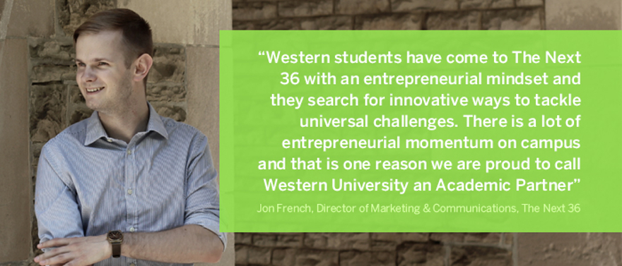Western students have come to The Next 36 with an entrepreneurial mindset and they search for innovative ways to tackle universal challenges.  Bridgit, one of our successful technology start-ups, was founded by two Western alumni from different academic backgrounds, who identified a problem in the construction industry and were able to create a solution and execute on their vision.  Our program is very selective, yet we have had Western students in each of our first four cohorts.  There is a lot of entrepreneurial momentum on campus and that is one reason we are proud to call Western University an Academic Partner