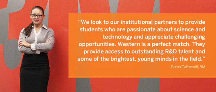 We look to our institutional partners to provide students who are passionate about science and technology and appreciate challenging opportunities. Western is a perfect match. They provide access to outstanding R&D talent and some of the brightest, young minds in the field